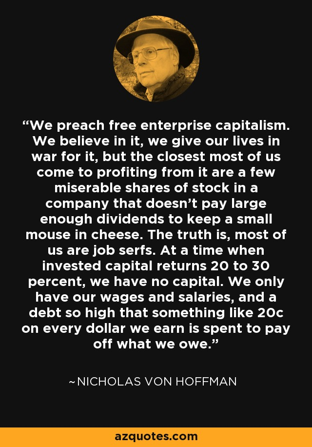 We preach free enterprise capitalism. We believe in it, we give our lives in war for it, but the closest most of us come to profiting from it are a few miserable shares of stock in a company that doesn't pay large enough dividends to keep a small mouse in cheese. The truth is, most of us are job serfs. At a time when invested capital returns 20 to 30 percent, we have no capital. We only have our wages and salaries, and a debt so high that something like 20c on every dollar we earn is spent to pay off what we owe. - Nicholas von Hoffman