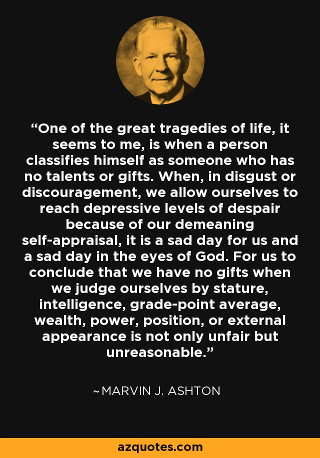 One of the great tragedies of life, it seems to me, is when a person classifies himself as someone who has no talents or gifts. When, in disgust or discouragement, we allow ourselves to reach depressive levels of despair because of our demeaning self-appraisal, it is a sad day for us and a sad day in the eyes of God. For us to conclude that we have no gifts when we judge ourselves by stature, intelligence, grade-point average, wealth, power, position, or external appearance is not only unfair but unreasonable. - Marvin J. Ashton
