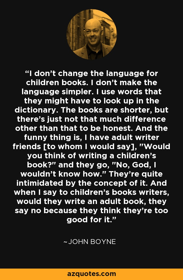 I don't change the language for children books. I don't make the language simpler. I use words that they might have to look up in the dictionary. The books are shorter, but there's just not that much difference other than that to be honest. And the funny thing is, I have adult writer friends [to whom I would say],