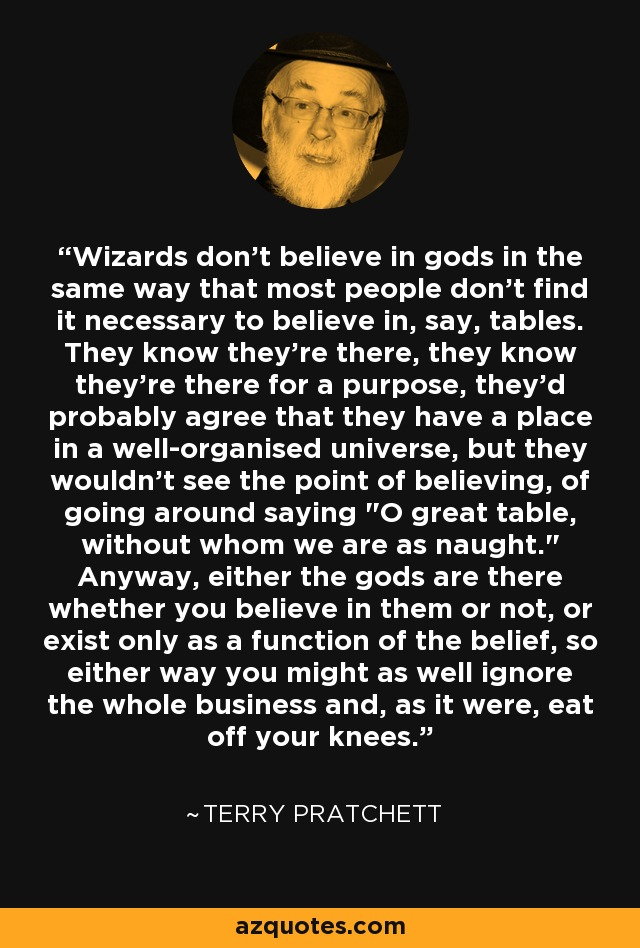 Wizards don't believe in gods in the same way that most people don't find it necessary to believe in, say, tables. They know they're there, they know they're there for a purpose, they'd probably agree that they have a place in a well-organised universe, but they wouldn't see the point of believing, of going around saying