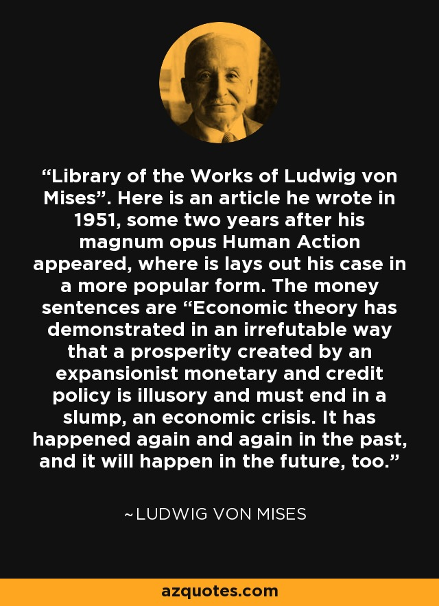 """Library of the Works of Ludwig von Mises"""". Here is an article he wrote in 1951, some two years after his magnum opus Human Action appeared, where is lays out his case in a more popular form. The money sentences are """"Economic theory has demonstrated in an irrefutable way that a prosperity created by an expansionist monetary and credit policy is illusory and must end in a slump, an economic crisis. It has happened again and again in the past, and it will happen in the future, too. - Ludwig von Mises"""