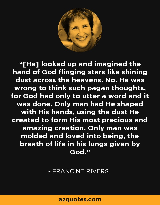 [He] looked up and imagined the hand of God flinging stars like shining dust across the heavens. No. He was wrong to think such pagan thoughts, for God had only to utter a word and it was done. Only man had He shaped with His hands, using the dust He created to form His most precious and amazing creation. Only man was molded and loved into being, the breath of life in his lungs given by God. - Francine Rivers