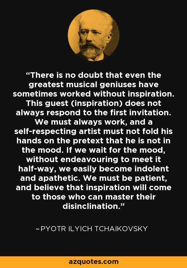 There is no doubt that even the greatest musical geniuses have sometimes worked without inspiration. This guest (inspiration) does not always respond to the first invitation. We must always work, and a self-respecting artist must not fold his hands on the pretext that he is not in the mood. If we wait for the mood, without endeavouring to meet it half-way, we easily become indolent and apathetic. We must be patient, and believe that inspiration will come to those who can master their disinclination. - Pyotr Ilyich Tchaikovsky