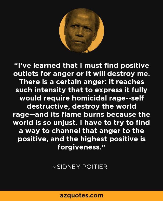 I've learned that I must find positive outlets for anger or it will destroy me. There is a certain anger: it reaches such intensity that to express it fully would require homicidal rage--self destructive, destroy the world rage--and its flame burns because the world is so unjust. I have to try to find a way to channel that anger to the positive, and the highest positive is forgiveness. - Sidney Poitier