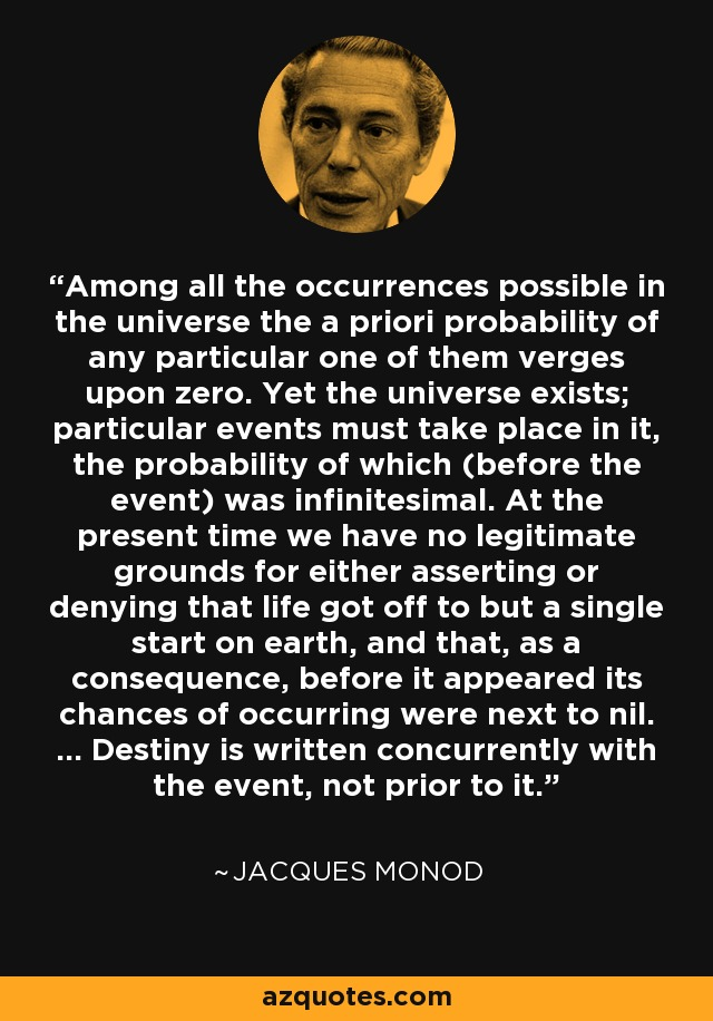 Among all the occurrences possible in the universe the a priori probability of any particular one of them verges upon zero. Yet the universe exists; particular events must take place in it, the probability of which (before the event) was infinitesimal. At the present time we have no legitimate grounds for either asserting or denying that life got off to but a single start on earth, and that, as a consequence, before it appeared its chances of occurring were next to nil. ... Destiny is written concurrently with the event, not prior to it. - Jacques Monod
