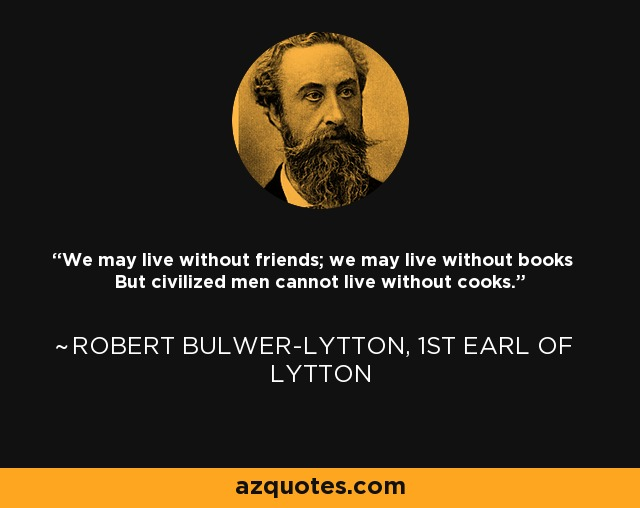 We may live without friends; we may live without books But civilized men cannot live without cooks. - Robert Bulwer-Lytton, 1st Earl of Lytton