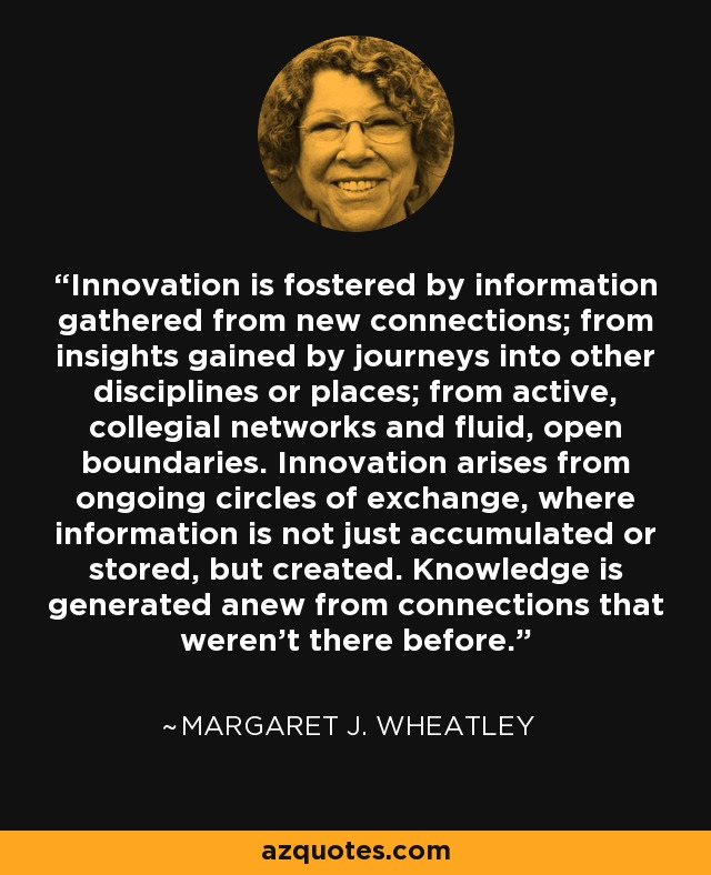 Innovation is fostered by information gathered from new connections; from insights gained by journeys into other disciplines or places; from active, collegial networks and fluid, open boundaries. Innovation arises from ongoing circles of exchange, where information is not just accumulated or stored, but created. Knowledge is generated anew from connections that weren't there before. - Margaret J. Wheatley