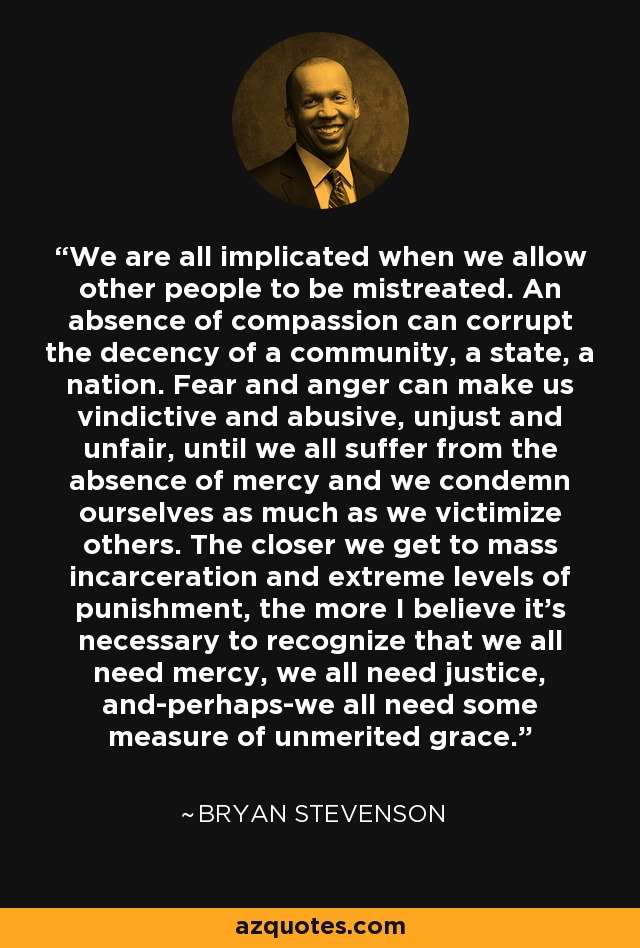 We are all implicated when we allow other people to be mistreated. An absence of compassion can corrupt the decency of a community, a state, a nation. Fear and anger can make us vindictive and abusive, unjust and unfair, until we all suffer from the absence of mercy and we condemn ourselves as much as we victimize others. The closer we get to mass incarceration and extreme levels of punishment, the more I believe it's necessary to recognize that we all need mercy, we all need justice, and-perhaps-we all need some measure of unmerited grace. - Bryan Stevenson