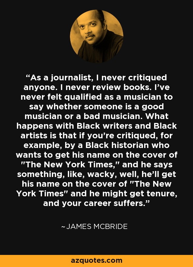 As a journalist, I never critiqued anyone. I never review books. I've never felt qualified as a musician to say whether someone is a good musician or a bad musician. What happens with Black writers and Black artists is that if you're critiqued, for example, by a Black historian who wants to get his name on the cover of