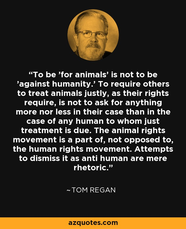 tom regan the case for animal rights essay Tom regan's candid description of his experience while writing the case for animal rights paints a moving portrait of philosophical inspiration he felt less like an author than a transcriber, waiting in suspense for the ending to come.
