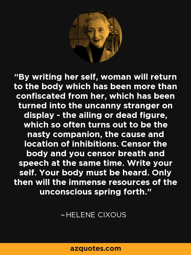By writing her self, woman will return to the body which has been more than confiscated from her, which has been turned into the uncanny stranger on display - the ailing or dead figure, which so often turns out to be the nasty companion, the cause and location of inhibitions. Censor the body and you censor breath and speech at the same time. Write your self. Your body must be heard. Only then will the immense resources of the unconscious spring forth. - Helene Cixous