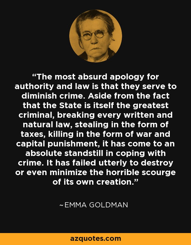 The most absurd apology for authority and law is that they serve to diminish crime. Aside from the fact that the State is itself the greatest criminal, breaking every written and natural law, stealing in the form of taxes, killing in the form of war and capital punishment, it has come to an absolute standstill in coping with crime. It has failed utterly to destroy or even minimize the horrible scourge of its own creation. - Emma Goldman