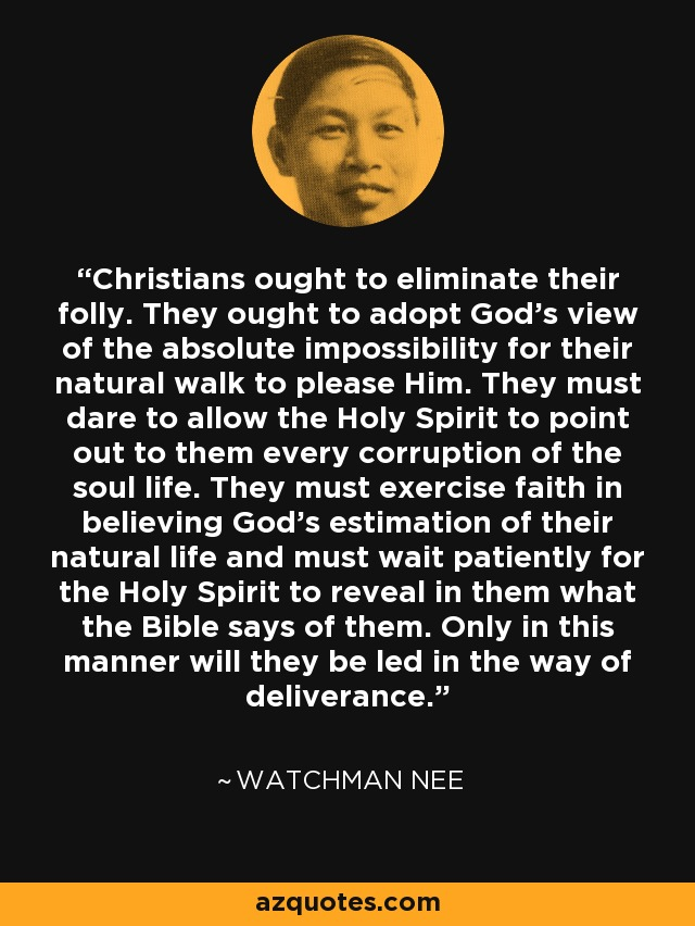 Christians ought to eliminate their folly. They ought to adopt God's view of the absolute impossibility for their natural walk to please Him. They must dare to allow the Holy Spirit to point out to them every corruption of the soul life. They must exercise faith in believing God's estimation of their natural life and must wait patiently for the Holy Spirit to reveal in them what the Bible says of them. Only in this manner will they be led in the way of deliverance. - Watchman Nee