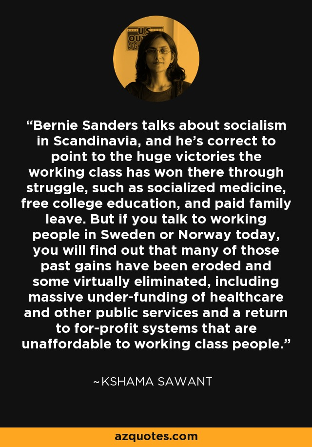 Bernie Sanders talks about socialism in Scandinavia, and he's correct to point to the huge victories the working class has won there through struggle, such as socialized medicine, free college education, and paid family leave. But if you talk to working people in Sweden or Norway today, you will find out that many of those past gains have been eroded and some virtually eliminated, including massive under-funding of healthcare and other public services and a return to for-profit systems that are unaffordable to working class people. - Kshama Sawant