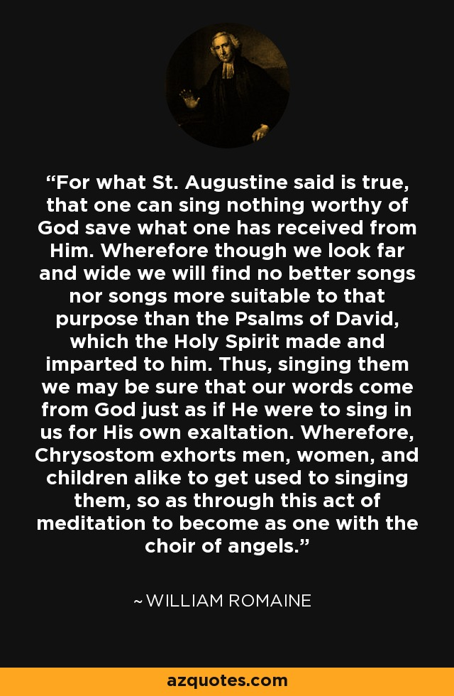 For what St. Augustine said is true, that one can sing nothing worthy of God save what one has received from Him. Wherefore though we look far and wide we will find no better songs nor songs more suitable to that purpose than the Psalms of David, which the Holy Spirit made and imparted to him. Thus, singing them we may be sure that our words come from God just as if He were to sing in us for His own exaltation. Wherefore, Chrysostom exhorts men, women, and children alike to get used to singing them, so as through this act of meditation to become as one with the choir of angels. - William Romaine