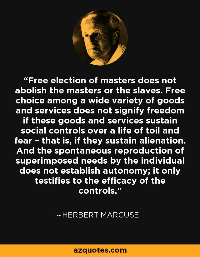 Free election of masters does not abolish the masters or the slaves. Free choice among a wide variety of goods and services does not signify freedom if these goods and services sustain social controls over a life of toil and fear – that is, if they sustain alienation. And the spontaneous reproduction of superimposed needs by the individual does not establish autonomy; it only testifies to the efficacy of the controls. - Herbert Marcuse