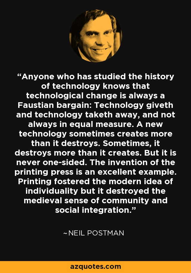 Anyone who has studied the history of technology knows that technological change is always a Faustian bargain: Technology giveth and technology taketh away, and not always in equal measure. A new technology sometimes creates more than it destroys. Sometimes, it destroys more than it creates. But it is never one-sided. The invention of the printing press is an excellent example. Printing fostered the modern idea of individuality but it destroyed the medieval sense of community and social integration. - Neil Postman
