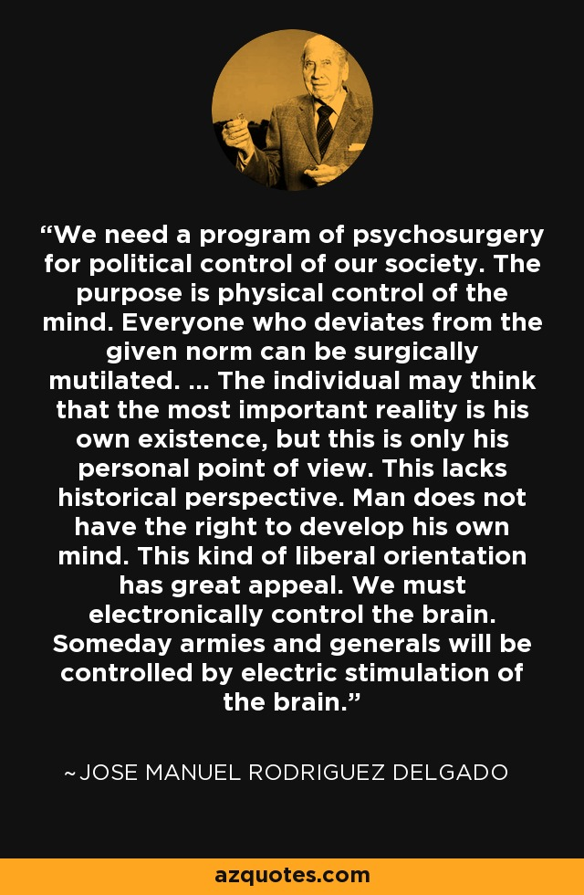 We need a program of psychosurgery for political control of our society. The purpose is physical control of the mind. Everyone who deviates from the given norm can be surgically mutilated. ... The individual may think that the most important reality is his own existence, but this is only his personal point of view. This lacks historical perspective. Man does not have the right to develop his own mind. This kind of liberal orientation has great appeal. We must electronically control the brain. Someday armies and generals will be controlled by electric stimulation of the brain. - Jose Manuel Rodriguez Delgado