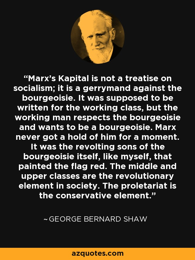 Marx's Kapital is not a treatise on socialism; it is a gerrymand against the bourgeoisie. It was supposed to be written for the working class, but the working man respects the bourgeoisie and wants to be a bourgeoisie. Marx never got a hold of him for a moment. It was the revolting sons of the bourgeoisie itself, like myself, that painted the flag red. The middle and upper classes are the revolutionary element in society. The proletariat is the conservative element. - George Bernard Shaw