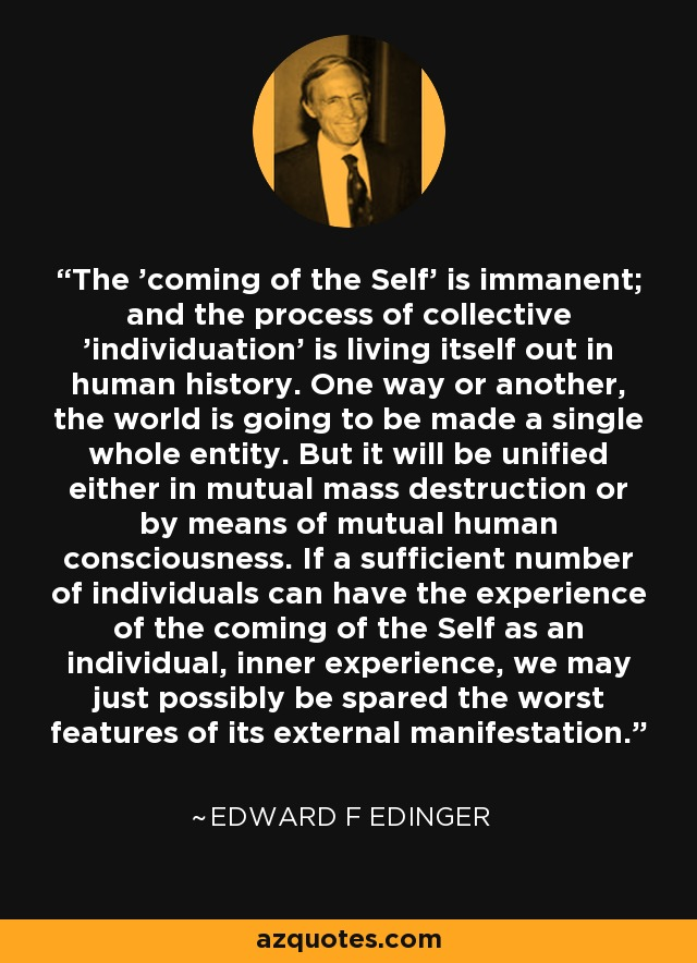 The 'coming of the Self' is immanent; and the process of collective 'individuation' is living itself out in human history. One way or another, the world is going to be made a single whole entity. But it will be unified either in mutual mass destruction or by means of mutual human consciousness. If a sufficient number of individuals can have the experience of the coming of the Self as an individual, inner experience, we may just possibly be spared the worst features of its external manifestation. - Edward F Edinger