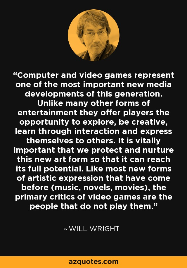 Computer and video games represent one of the most important new media developments of this generation. Unlike many other forms of entertainment they offer players the opportunity to explore, be creative, learn through interaction and express themselves to others. It is vitally important that we protect and nurture this new art form so that it can reach its full potential. Like most new forms of artistic expression that have come before (music, novels, movies), the primary critics of video games are the people that do not play them. - Will Wright