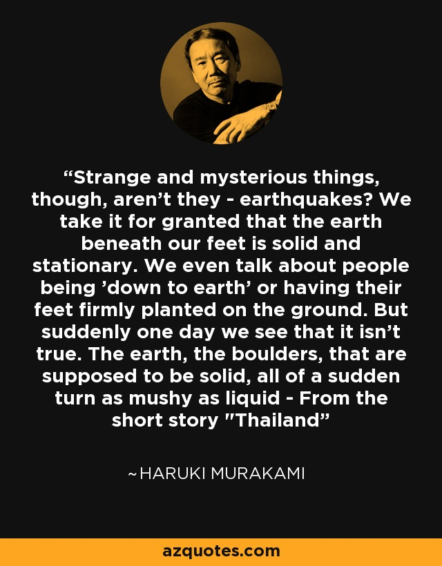 Strange and mysterious things, though, aren't they - earthquakes? We take it for granted that the earth beneath our feet is solid and stationary. We even talk about people being 'down to earth' or having their feet firmly planted on the ground. But suddenly one day we see that it isn't true. The earth, the boulders, that are supposed to be solid, all of a sudden turn as mushy as liquid - From the short story