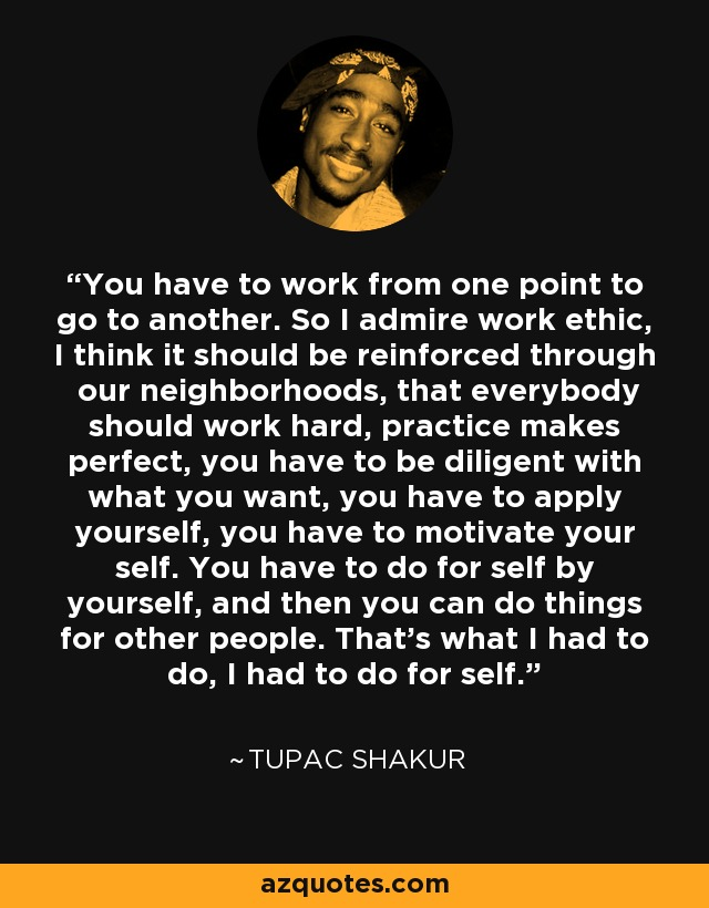 Tupac Shakur Quote You Have To Work From One Point To Go To