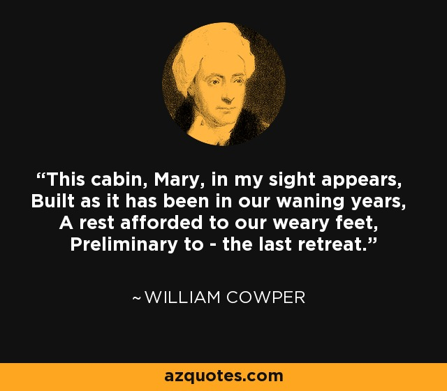 This cabin, Mary, in my sight appears, Built as it has been in our waning years, A rest afforded to our weary feet, Preliminary to - the last retreat. - William Cowper