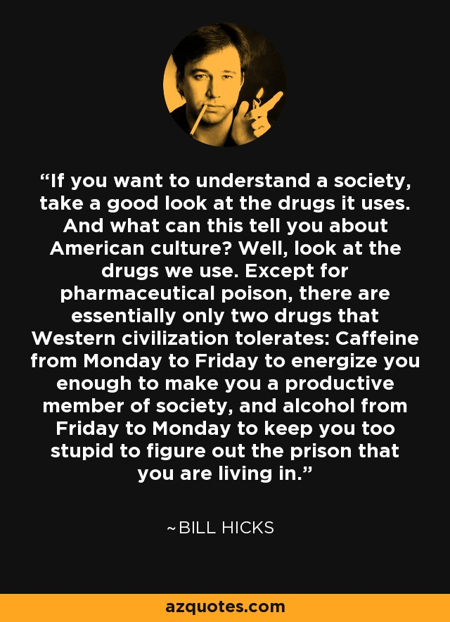 If you want to understand a society, take a good look at the drugs it uses. And what can this tell you about American culture? Well, look at the drugs we use. Except for pharmaceutical poison, there are essentially only two drugs that Western civilization tolerates: Caffeine from Monday to Friday to energize you enough to make you a productive member of society, and alcohol from Friday to Monday to keep you too stupid to figure out the prison that you are living in. - Bill Hicks