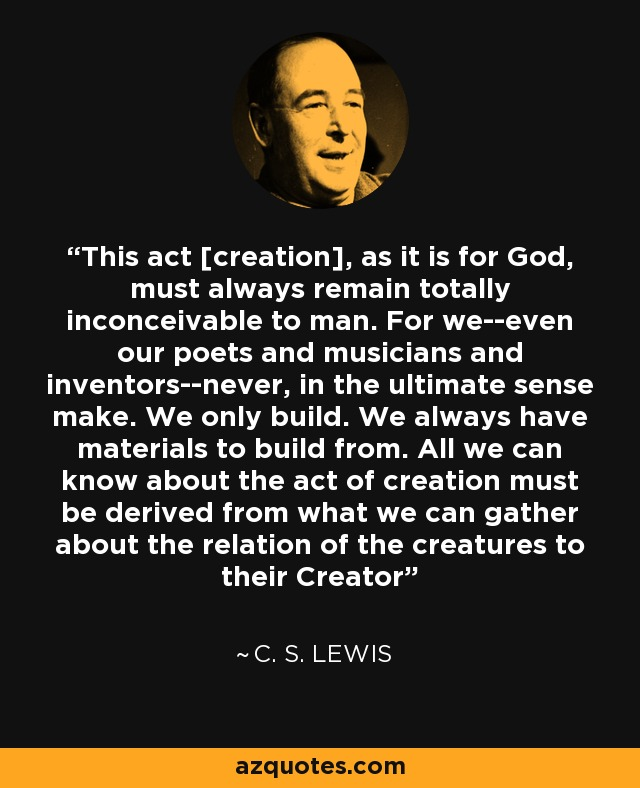This act [creation], as it is for God, must always remain totally inconceivable to man. For we--even our poets and musicians and inventors--never, in the ultimate sense make. We only build. We always have materials to build from. All we can know about the act of creation must be derived from what we can gather about the relation of the creatures to their Creator - C. S. Lewis