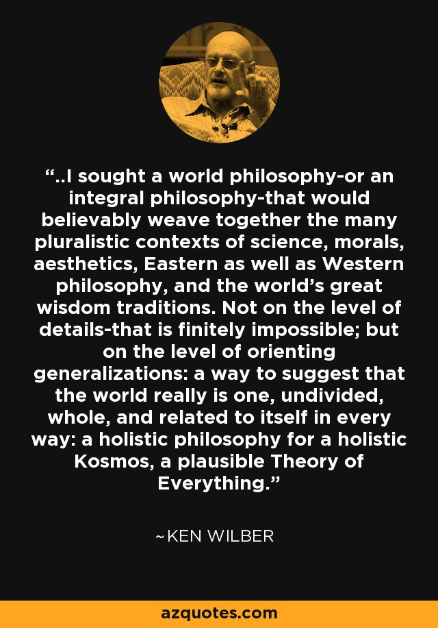 ..I sought a world philosophy-or an integral philosophy-that would believably weave together the many pluralistic contexts of science, morals, aesthetics, Eastern as well as Western philosophy, and the world's great wisdom traditions. Not on the level of details-that is finitely impossible; but on the level of orienting generalizations: a way to suggest that the world really is one, undivided, whole, and related to itself in every way: a holistic philosophy for a holistic Kosmos, a plausible Theory of Everything. - Ken Wilber
