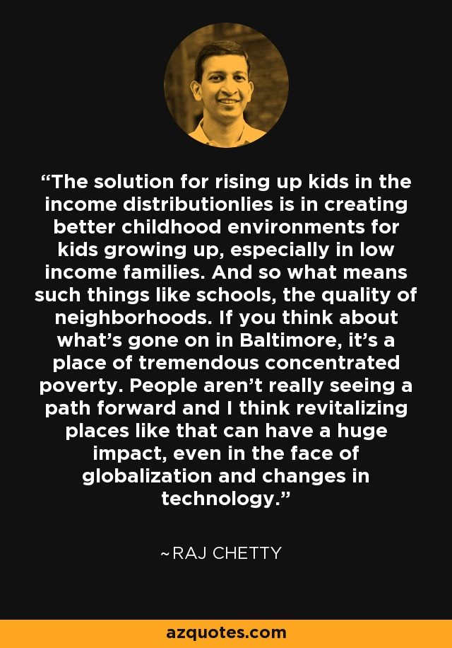 The solution for rising up kids in the income distributionlies is in creating better childhood environments for kids growing up, especially in low income families. And so what means such things like schools, the quality of neighborhoods. If you think about what's gone on in Baltimore, it's a place of tremendous concentrated poverty. People aren't really seeing a path forward and I think revitalizing places like that can have a huge impact, even in the face of globalization and changes in technology. - Raj Chetty