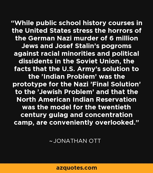 While public school history courses in the United States stress the horrors of the German Nazi murder of 6 million Jews and Josef Stalin's pogroms against racial minorities and political dissidents in the Soviet Union, the facts that the U.S. Army's solution to the 'Indian Problem' was the prototype for the Nazi 'Final Solution' to the 'Jewish Problem' and that the North American Indian Reservation was the model for the twentieth century gulag and concentration camp, are conveniently overlooked. - Jonathan Ott