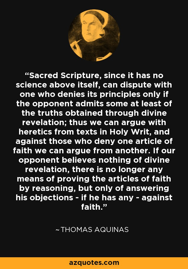 Sacred Scripture, since it has no science above itself, can dispute with one who denies its principles only if the opponent admits some at least of the truths obtained through divine revelation; thus we can argue with heretics from texts in Holy Writ, and against those who deny one article of faith we can argue from another. If our opponent believes nothing of divine revelation, there is no longer any means of proving the articles of faith by reasoning, but only of answering his objections - if he has any - against faith. - Thomas Aquinas
