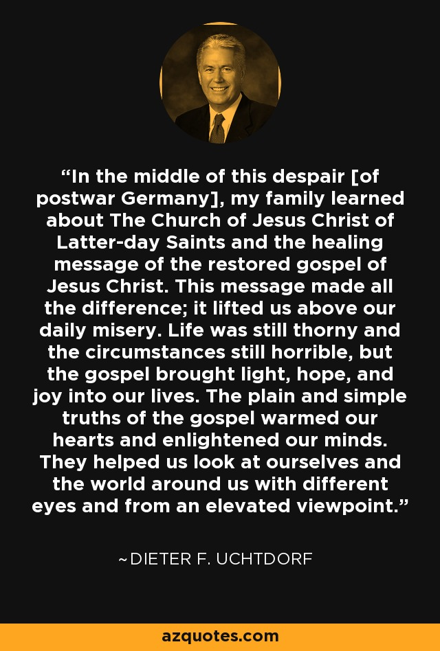 In the middle of this despair [of postwar Germany], my family learned about The Church of Jesus Christ of Latter-day Saints and the healing message of the restored gospel of Jesus Christ. This message made all the difference; it lifted us above our daily misery. Life was still thorny and the circumstances still horrible, but the gospel brought light, hope, and joy into our lives. The plain and simple truths of the gospel warmed our hearts and enlightened our minds. They helped us look at ourselves and the world around us with different eyes and from an elevated viewpoint. - Dieter F. Uchtdorf