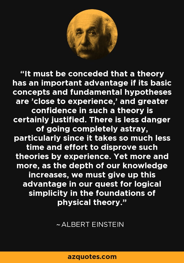 It must be conceded that a theory has an important advantage if its basic concepts and fundamental hypotheses are 'close to experience,' and greater confidence in such a theory is certainly justified. There is less danger of going completely astray, particularly since it takes so much less time and effort to disprove such theories by experience. Yet more and more, as the depth of our knowledge increases, we must give up this advantage in our quest for logical simplicity in the foundations of physical theory. - Albert Einstein