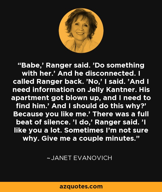 Babe,' Ranger said. 'Do something with her.' And he disconnected. I called Ranger back. 'No,' I said. 'And I need information on Jelly Kantner. His apartment got blown up, and I need to find him.' And I should do this why?' Because you like me.' There was a full beat of silence. 'I do,' Ranger said. 'I like you a lot. Sometimes I'm not sure why. Give me a couple minutes. - Janet Evanovich