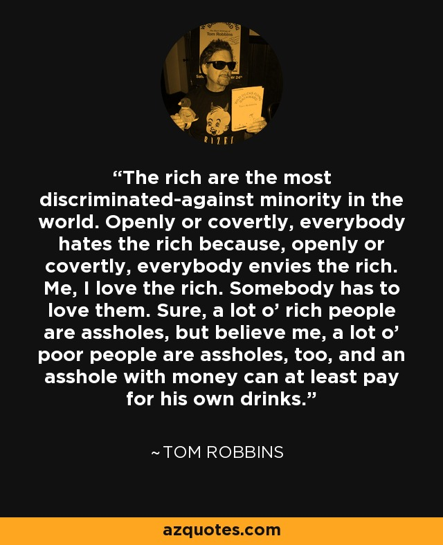 The rich are the most discriminated-against minority in the world. Openly or covertly, everybody hates the rich because, openly or covertly, everybody envies the rich. Me, I love the rich. Somebody has to love them. Sure, a lot o' rich people are assholes, but believe me, a lot o' poor people are assholes, too, and an asshole with money can at least pay for his own drinks. - Tom Robbins