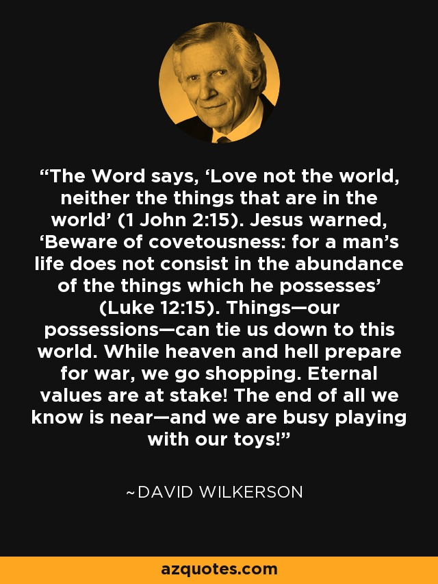 The Word says, 'Love not the world, neither the things that are in the world' (1 John 2:15). Jesus warned, 'Beware of covetousness: for a man's life does not consist in the abundance of the things which he possesses' (Luke 12:15). Things—our possessions—can tie us down to this world. While heaven and hell prepare for war, we go shopping. Eternal values are at stake! The end of all we know is near—and we are busy playing with our toys! - David Wilkerson