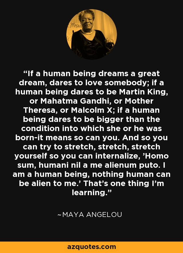 If a human being dreams a great dream, dares to love somebody; if a human being dares to be Martin King, or Mahatma Gandhi, or Mother Theresa, or Malcolm X; if a human being dares to be bigger than the condition into which she or he was born-it means so can you. And so you can try to stretch, stretch, stretch yourself so you can internalize, 'Homo sum, humani nil a me alienum puto. I am a human being, nothing human can be alien to me.' That's one thing I'm learning. - Maya Angelou