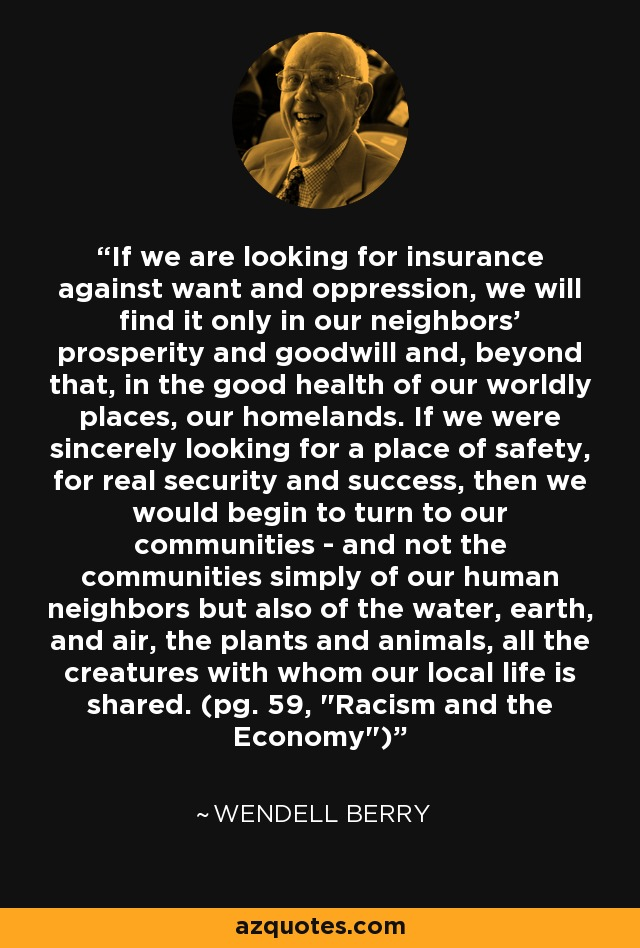 If we are looking for insurance against want and oppression, we will find it only in our neighbors' prosperity and goodwill and, beyond that, in the good health of our worldly places, our homelands. If we were sincerely looking for a place of safety, for real security and success, then we would begin to turn to our communities - and not the communities simply of our human neighbors but also of the water, earth, and air, the plants and animals, all the creatures with whom our local life is shared. (pg. 59,