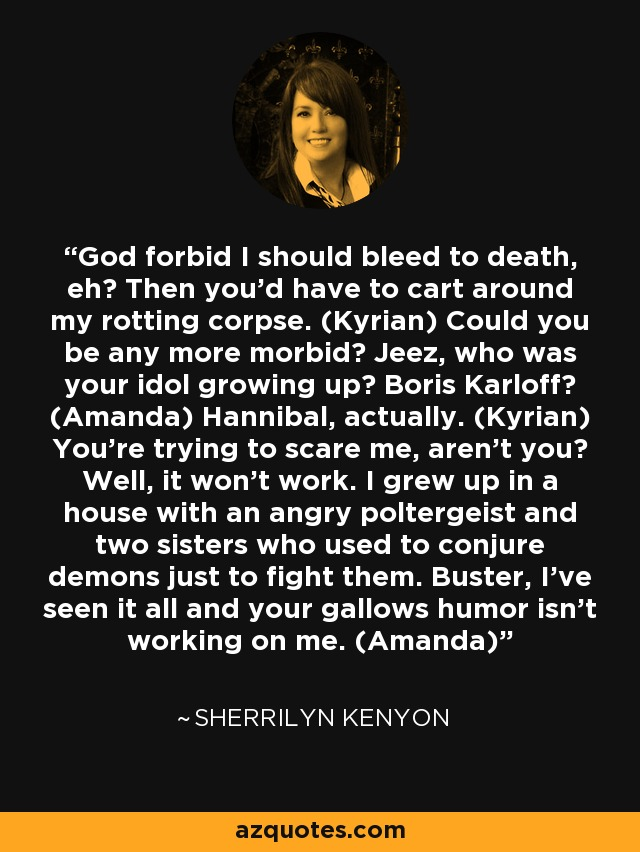 God forbid I should bleed to death, eh? Then you'd have to cart around my rotting corpse. (Kyrian) Could you be any more morbid? Jeez, who was your idol growing up? Boris Karloff? (Amanda) Hannibal, actually. (Kyrian) You're trying to scare me, aren't you? Well, it won't work. I grew up in a house with an angry poltergeist and two sisters who used to conjure demons just to fight them. Buster, I've seen it all and your gallows humor isn't working on me. (Amanda) - Sherrilyn Kenyon