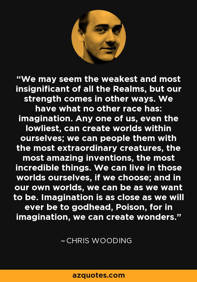 We may seem the weakest and most insignificant of all the Realms, but our strength comes in other ways. We have what no other race has: imagination. Any one of us, even the lowliest, can create worlds within ourselves; we can people them with the most extraordinary creatures, the most amazing inventions, the most incredible things. We can live in those worlds ourselves, if we choose; and in our own worlds, we can be as we want to be. Imagination is as close as we will ever be to godhead, Poison, for in imagination, we can create wonders. - Chris Wooding