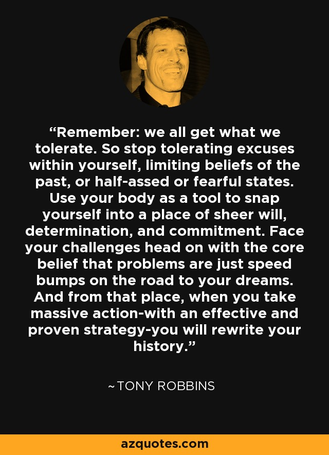 Remember: we all get what we tolerate. So stop tolerating excuses within yourself, limiting beliefs of the past, or half-assed or fearful states. Use your body as a tool to snap yourself into a place of sheer will, determination, and commitment. Face your challenges head on with the core belief that problems are just speed bumps on the road to your dreams. And from that place, when you take massive action-with an effective and proven strategy-you will rewrite your history. - Tony Robbins