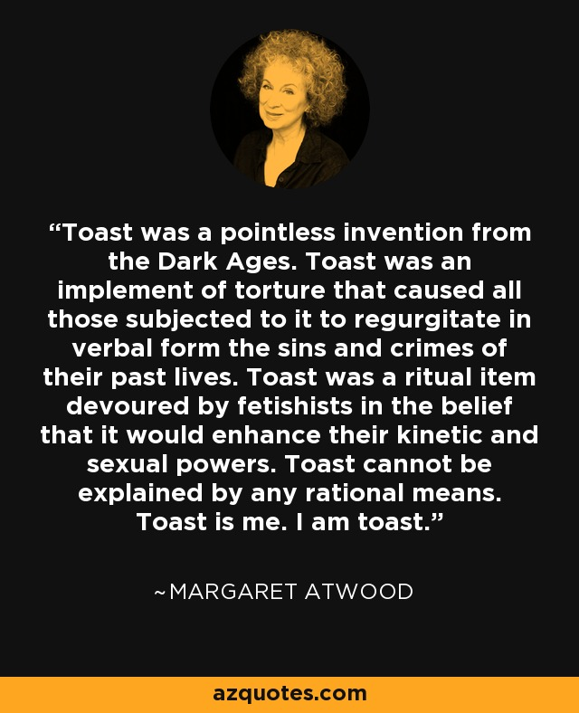 Toast was a pointless invention from the Dark Ages. Toast was an implement of torture that caused all those subjected to it to regurgitate in verbal form the sins and crimes of their past lives. Toast was a ritual item devoured by fetishists in the belief that it would enhance their kinetic and sexual powers. Toast cannot be explained by any rational means. Toast is me. I am toast. - Margaret Atwood