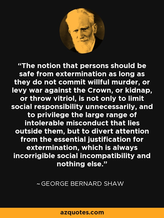 The notion that persons should be safe from extermination as long as they do not commit willful murder, or levy war against the Crown, or kidnap, or throw vitriol, is not only to limit social responsibility unnecessarily, and to privilege the large range of intolerable misconduct that lies outside them, but to divert attention from the essential justification for extermination, which is always incorrigible social incompatibility and nothing else. - George Bernard Shaw