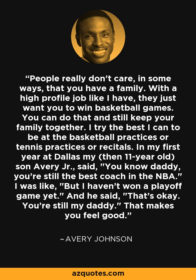 People really don't care, in some ways, that you have a family. With a high profile job like I have, they just want you to win basketball games. You can do that and still keep your family together. I try the best I can to be at the basketball practices or tennis practices or recitals. In my first year at Dallas my (then 11-year old) son Avery Jr., said,