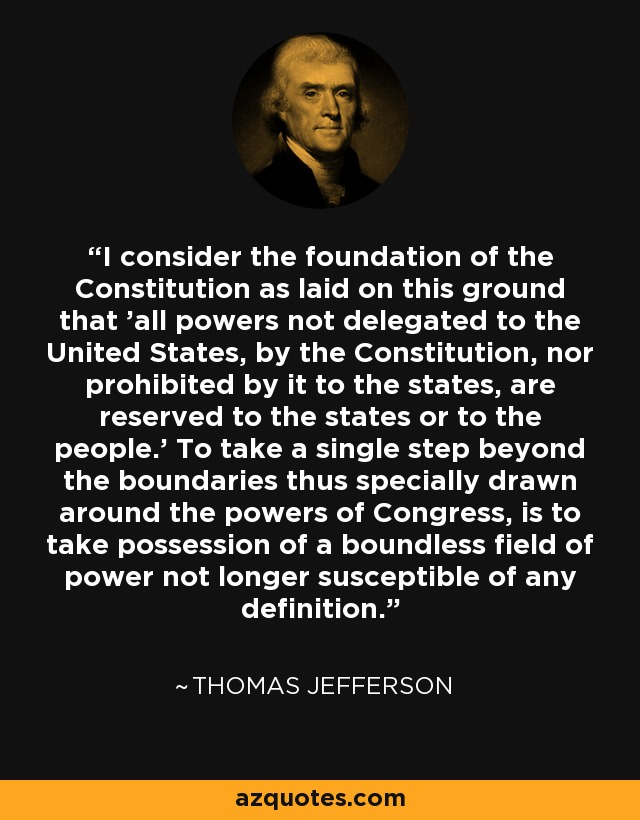 I consider the foundation of the Constitution as laid on this ground that 'all powers not delegated to the United States, by the Constitution, nor prohibited by it to the states, are reserved to the states or to the people.' To take a single step beyond the boundaries thus specially drawn around the powers of Congress, is to take possession of a boundless field of power not longer susceptible of any definition. - Thomas Jefferson