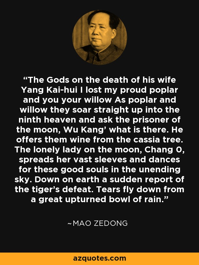 The Gods on the death of his wife Yang Kai-hui I lost my proud poplar and you your willow As poplar and willow they soar straight up into the ninth heaven and ask the prisoner of the moon, Wu Kang' what is there. He offers them wine from the cassia tree. The lonely lady on the moon, Chang 0, spreads her vast sleeves and dances for these good souls in the unending sky. Down on earth a sudden report of the tiger's defeat. Tears fly down from a great upturned bowl of rain. - Mao Zedong