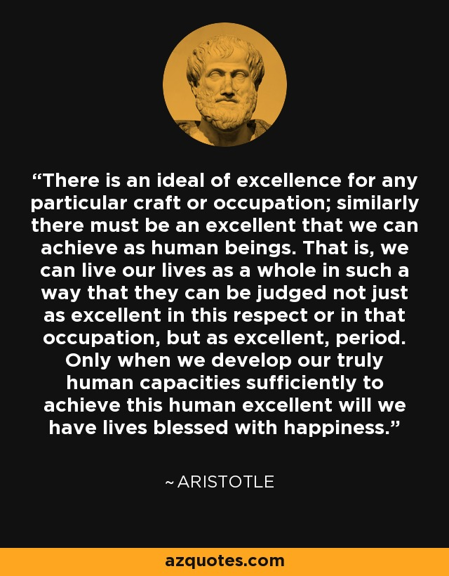 There is an ideal of excellence for any particular craft or occupation; similarly there must be an excellent that we can achieve as human beings. That is, we can live our lives as a whole in such a way that they can be judged not just as excellent in this respect or in that occupation, but as excellent, period. Only when we develop our truly human capacities sufficiently to achieve this human excellent will we have lives blessed with happiness. - Aristotle